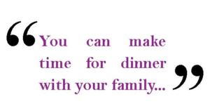 "Quote saying ""You can make time for dinner with your family"""